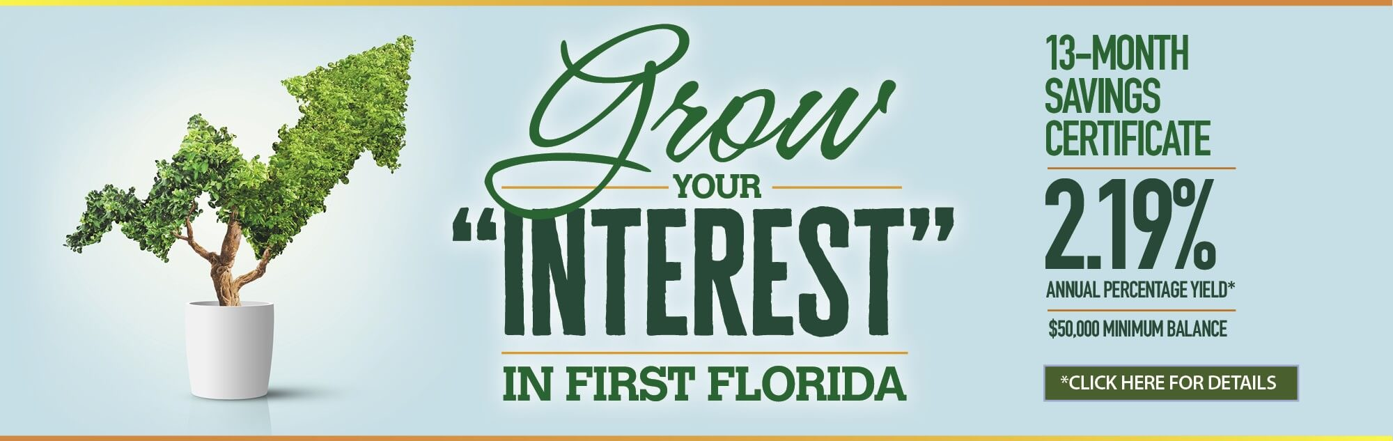 Grow your interest in First Florida 13-Month Savings Certificate. 2.19% annual percentage yield. click for details