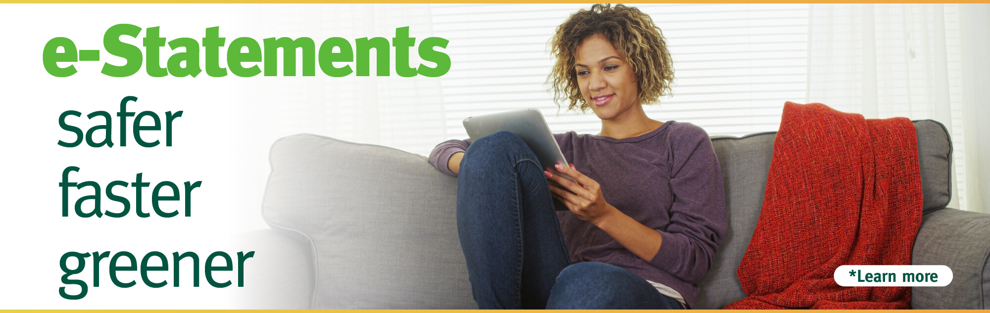 Sign up for e-Statements for a convenient, secure, and sustainable way to view your statements.