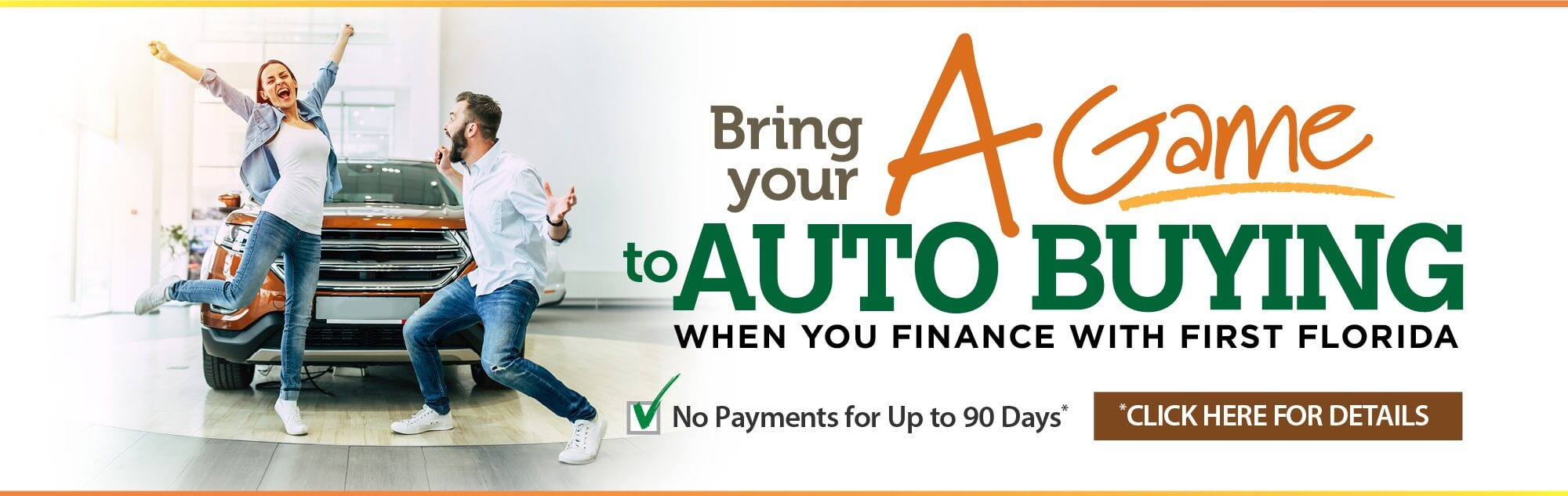Bring your A game to auto buying when you finance with First Florida. Feel confident with an auto loan featuring no payment for up to 90 days*. Click for details.