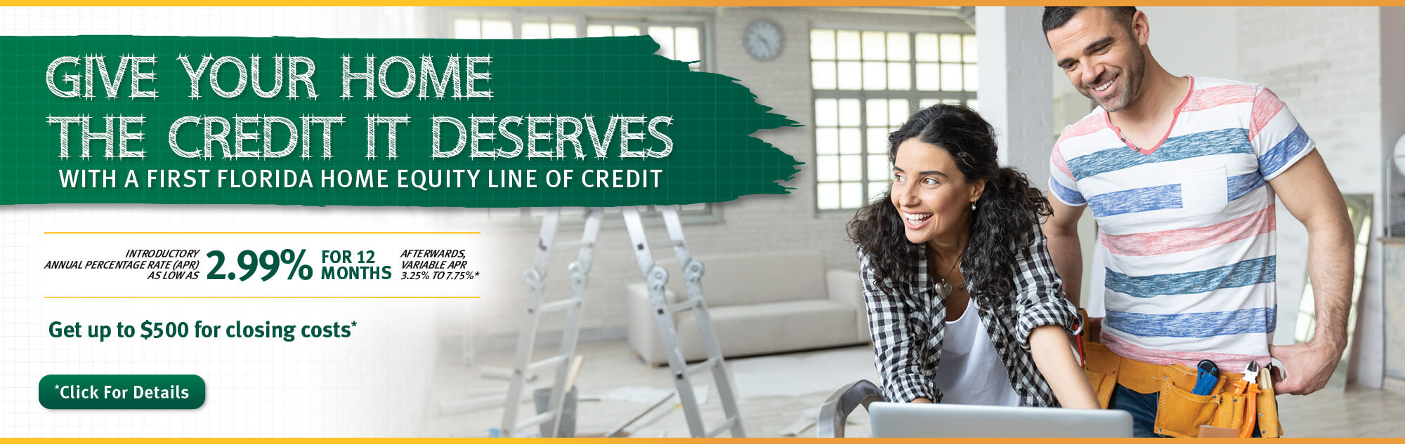 Give your home the credit it deserves with a First Florida Credit Union Home Equity Line of Credit. 2.99% for 12 months. Click for details