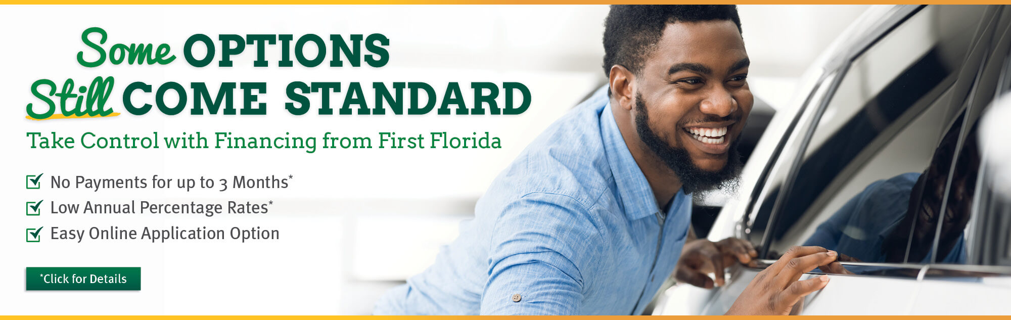 Some options still come standard. Take control with financing from First Florida. Feel confident with an auto loan featuring no payment for up to three months*. Low annual percentage rates*, and also an easy online application option. Click for details*.