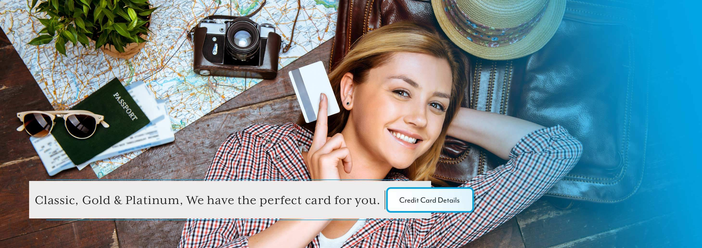 Classic, Gold & Platinum, We have  the perfect card for you. Credit Card Details