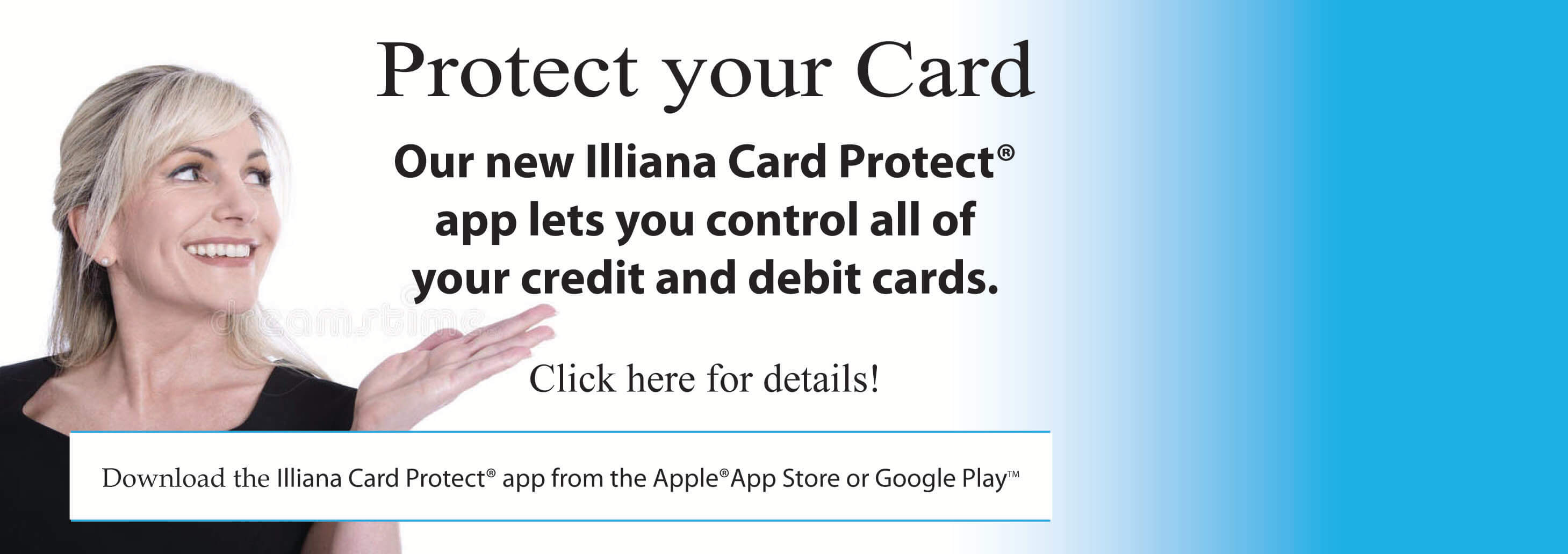 Protect your card. Our new Illiana Card Protect app lets you control all of your credit and debit cards. Click for details.