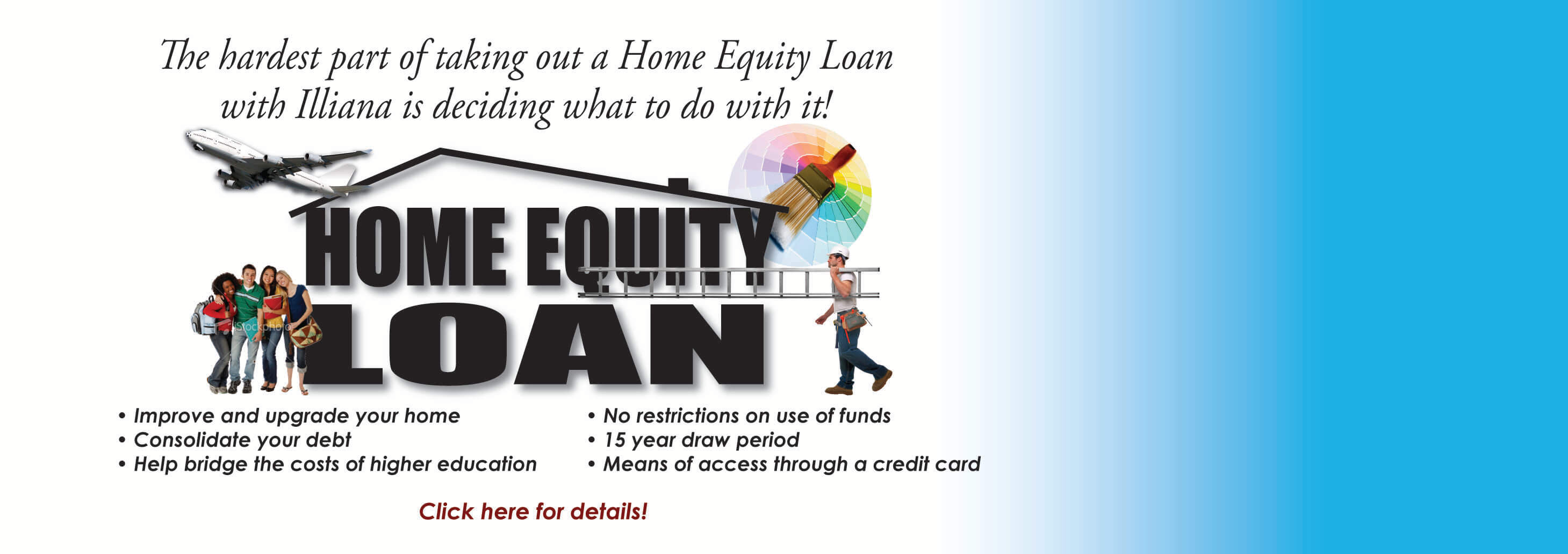 Home Equity Loan: The hardest part of taking out a Home Equity with Illiana is deciding what to do with it! Click for details.