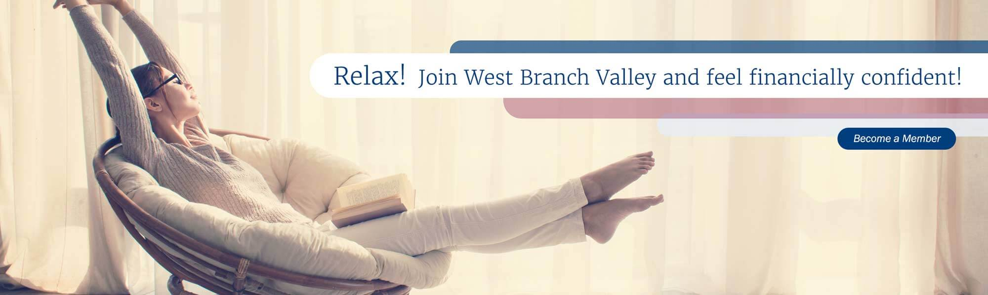 Relax! Join West branch valley and feel financially confident! Become a member.
