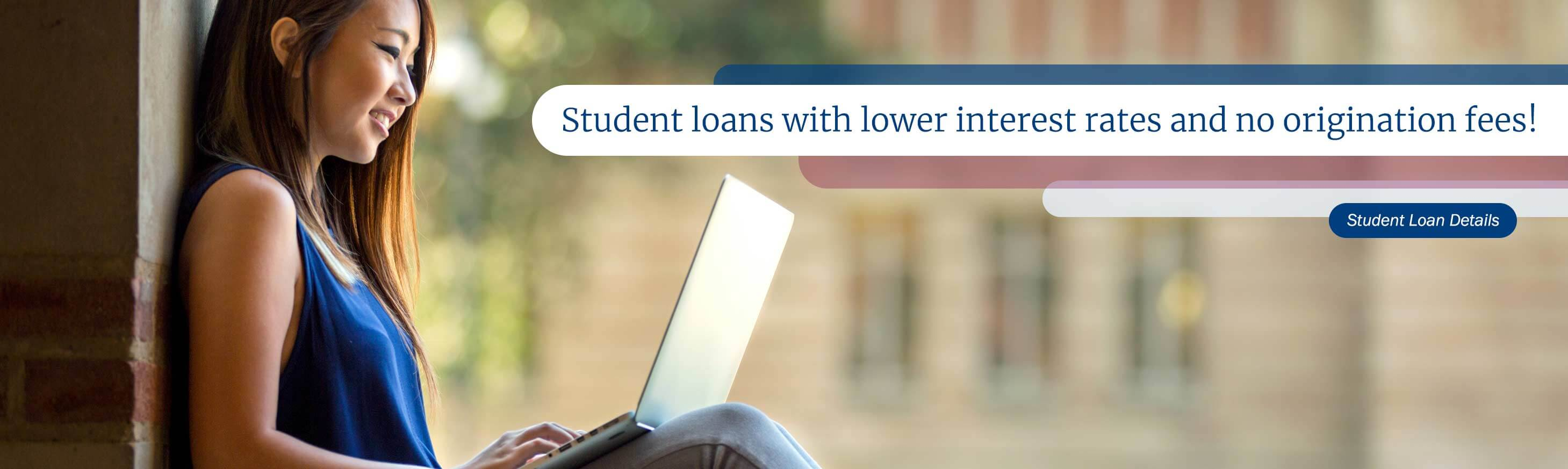 Student loans with lower interest rates and no origination fees! Student Loan Details
