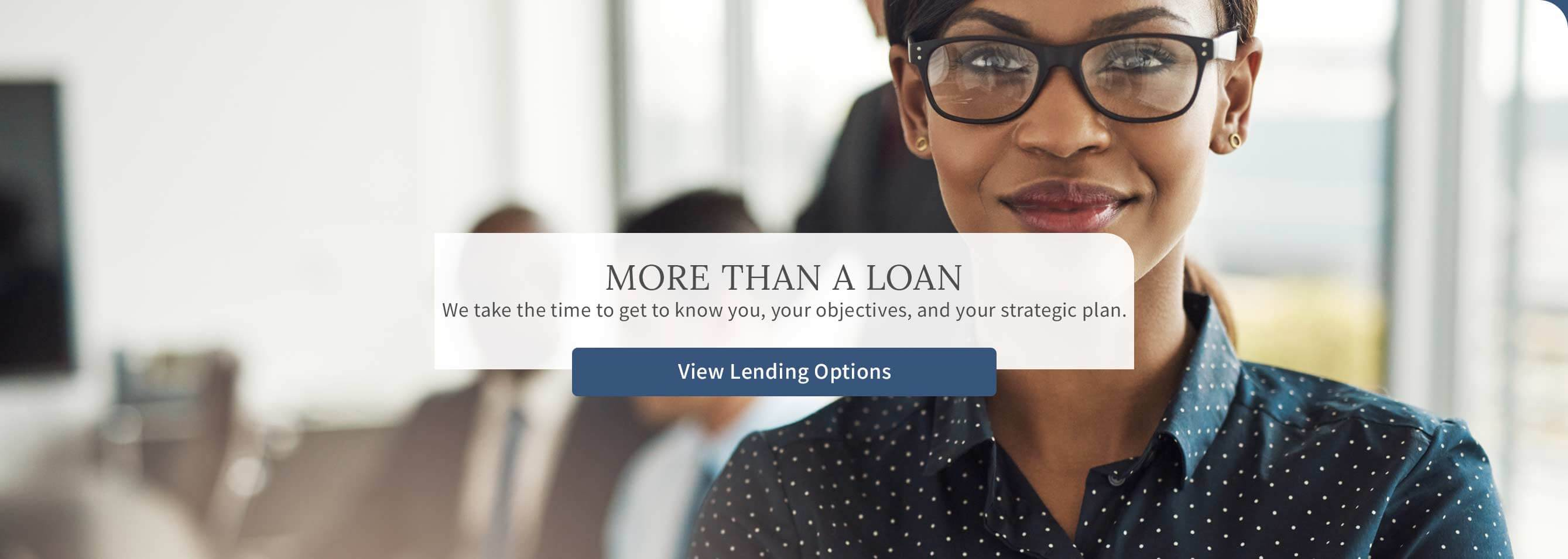 More than a loan. We take the time to get to know you, your objectives, and your strategic plan. View Lending Options