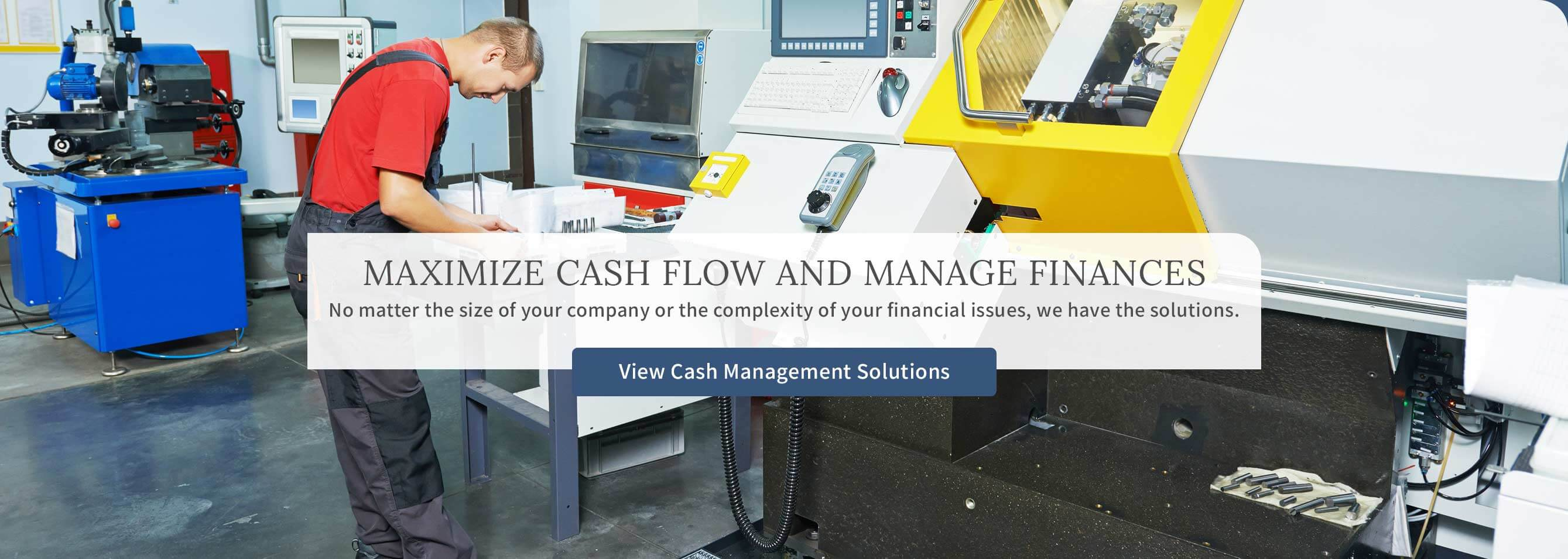 maximize cash flow and  manage finances.  No matter the size of your company or the complexity of  your financial issues, we have the solutions. View Cash Management Solutions