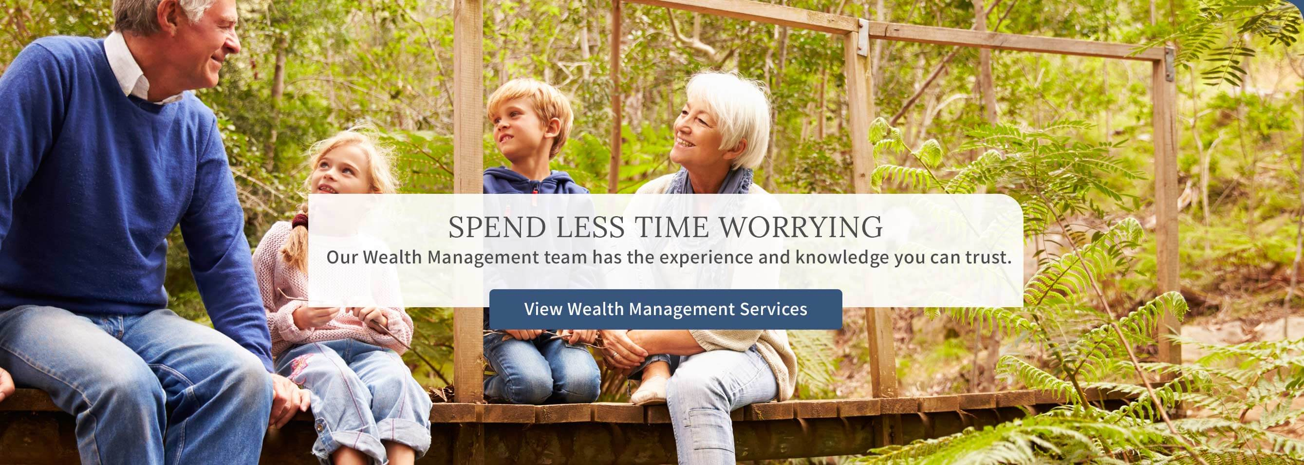 Spend less time worrying. Our Wealth Management team has the experience and  knowledge you can trust. View Wealth Management Services