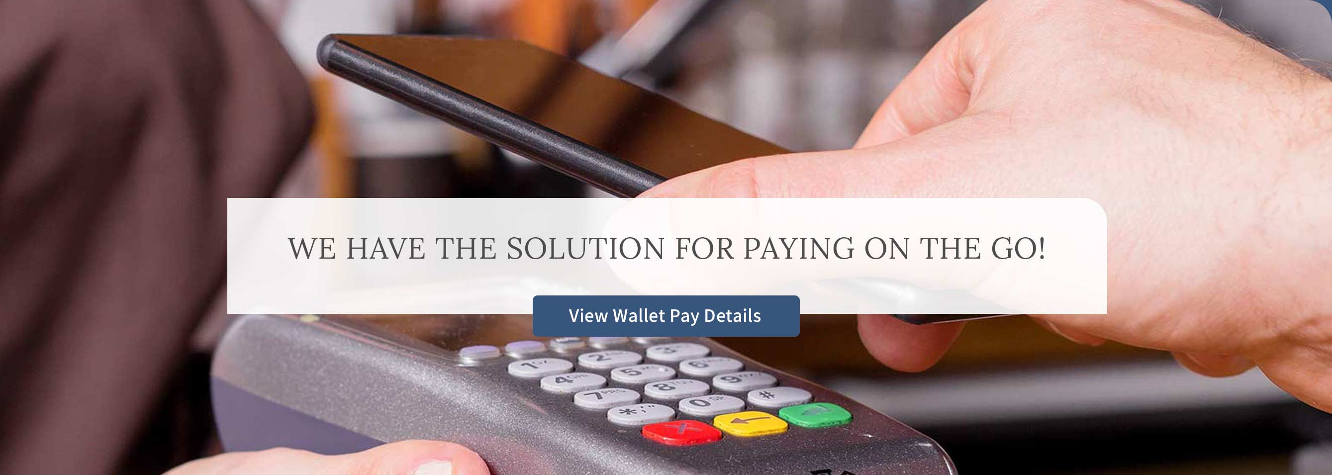 We have the solution for paying on the go! View Wallet Pay details.