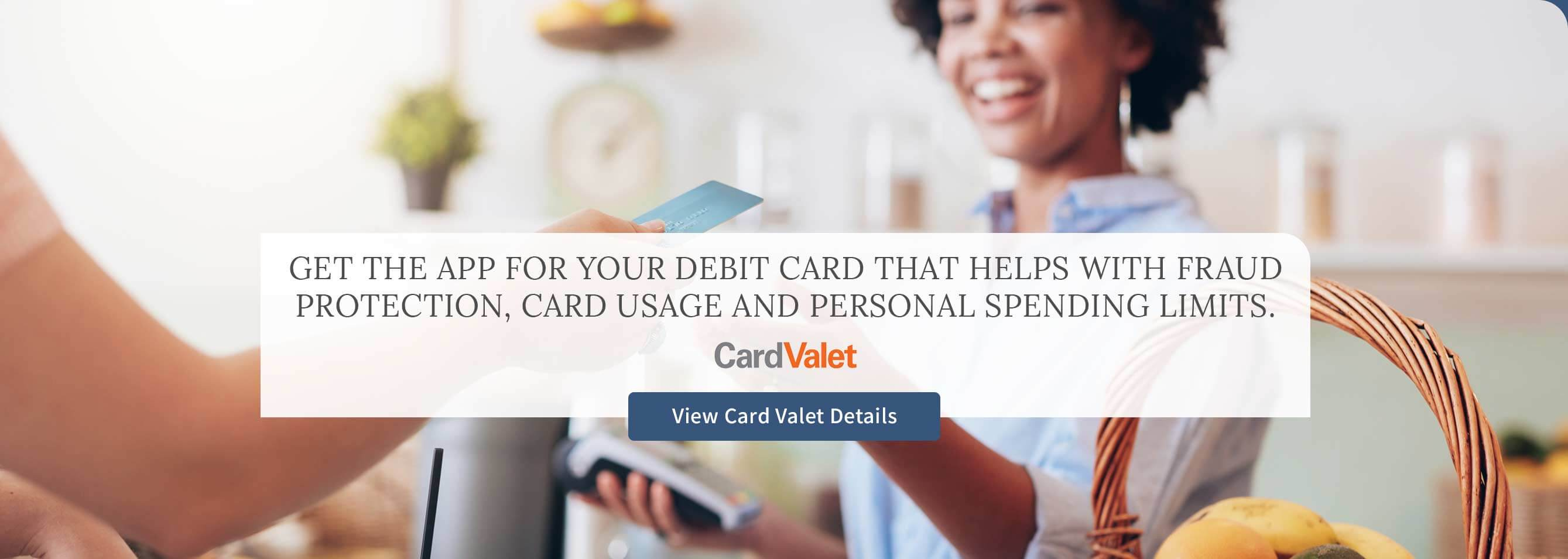 Get the app for your debit card that helps with fraud protection, card useage, and personal spending limits. View CardValet details.