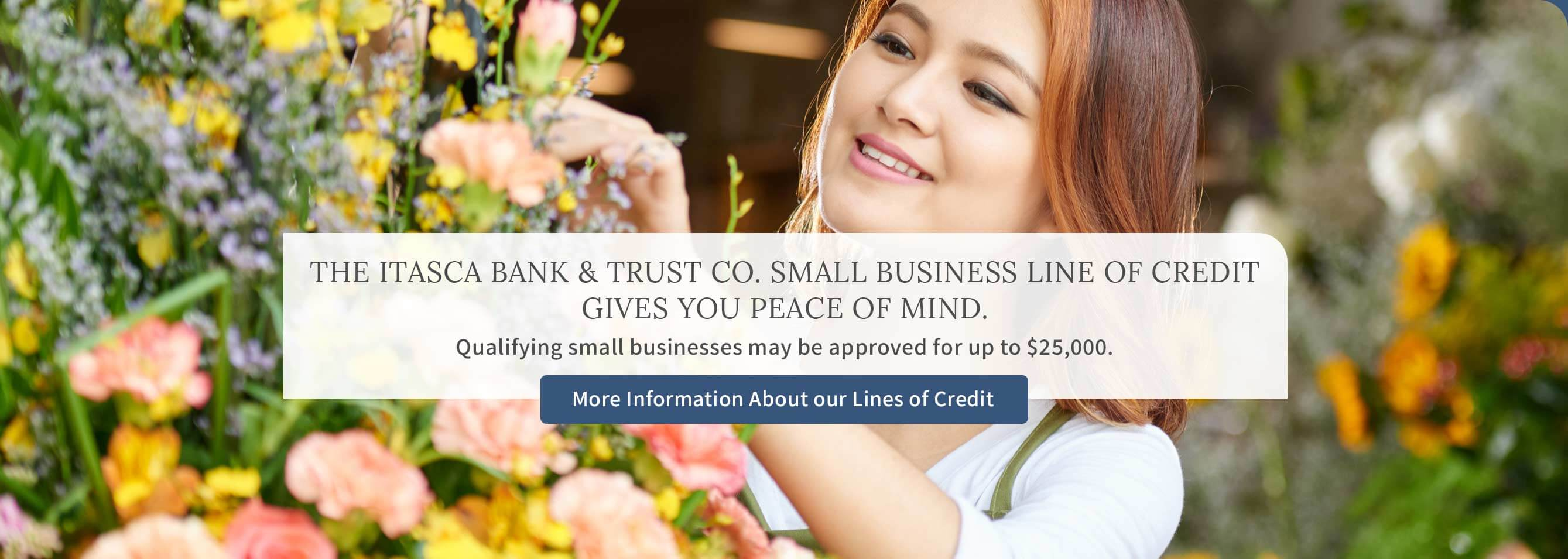 The Itasca Bank and Trust Co. small business line of credit gives you peace of mind. Qualifying small businesses may be approved for up to $25,000. More information about our lines of credit.
