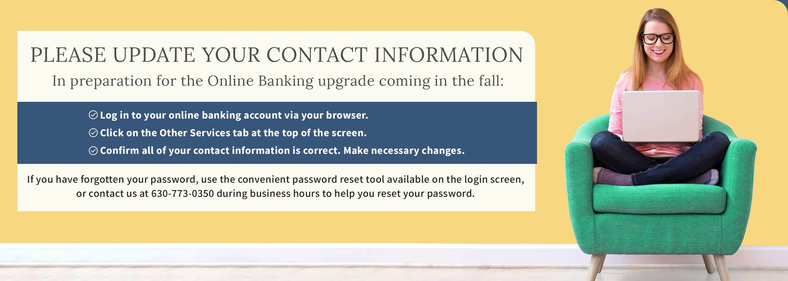 Please Update Your Contact Information. In preparation for the Online Banking upgrade coming in the fall: Log in to your online banking account via your browser. Click on the Other Services tab at the top of the screen. Confirm all of your contact information is correct. Make necessary changes.  If you have forgotten your password, use the convenient password reset tool available on the login screen,  or contact us at 630-773-0350 during business hours to help you reset your password.