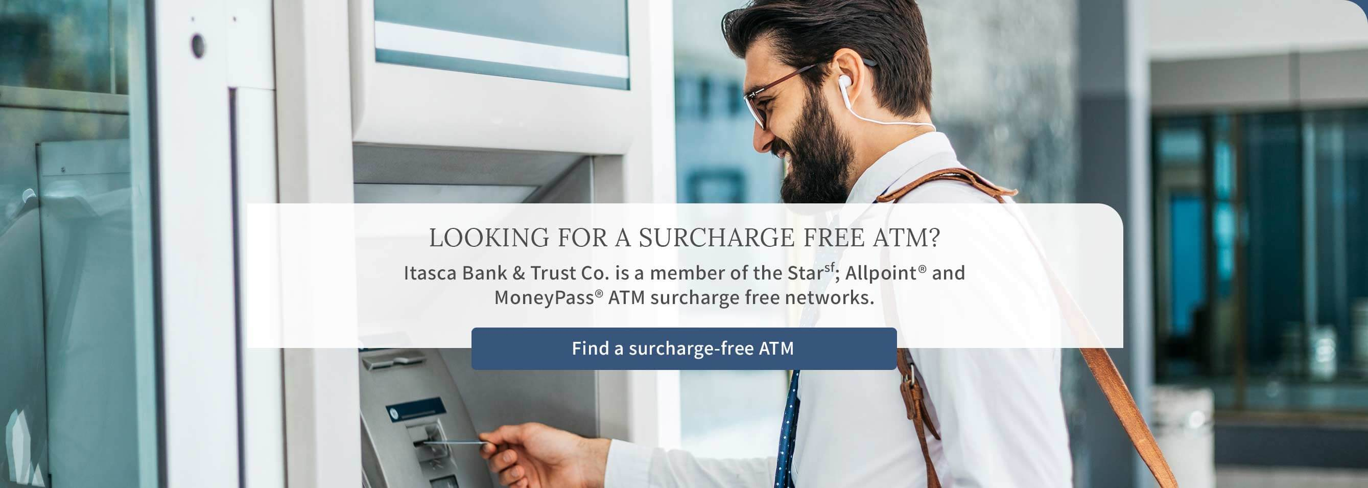 LOOKING FOR A SURCHARGE FREE ATM? Itasca Bank & Trust Co. is a member of the Starsf; Allpoint® and MoneyPass® ATM surcharge free networks. Find a surcharge-free ATM