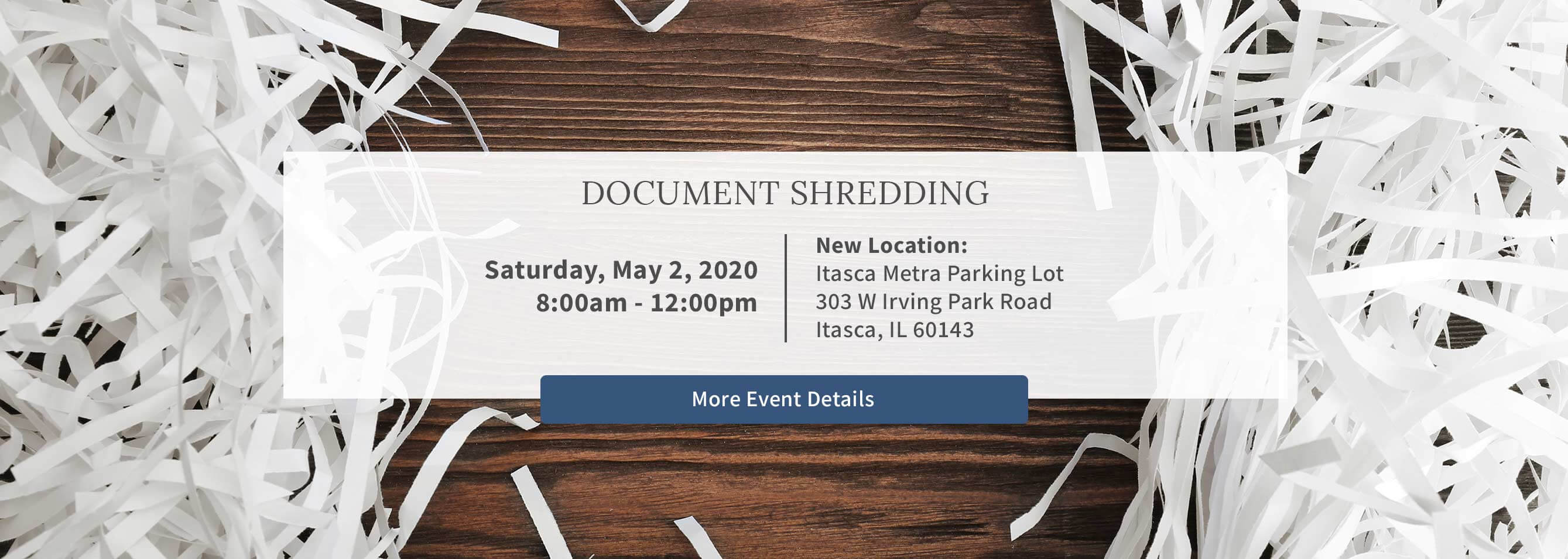 Document Shredding. Saturday, May 2, 2020. 8:00am - 12:00pm. New location: Itasca Metra Parking Lot, 303 W. Irving Park Road, Itasca, IL 60143. More event details