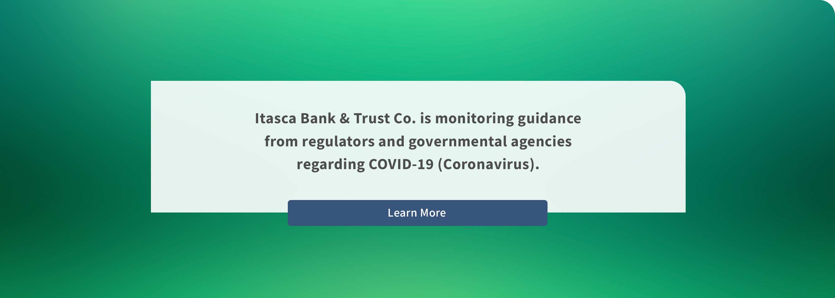Itasca Bank & Trust Co.is monitoring guidance from regulators and governmental agencies regarding COVID-19 (Coronavirus).