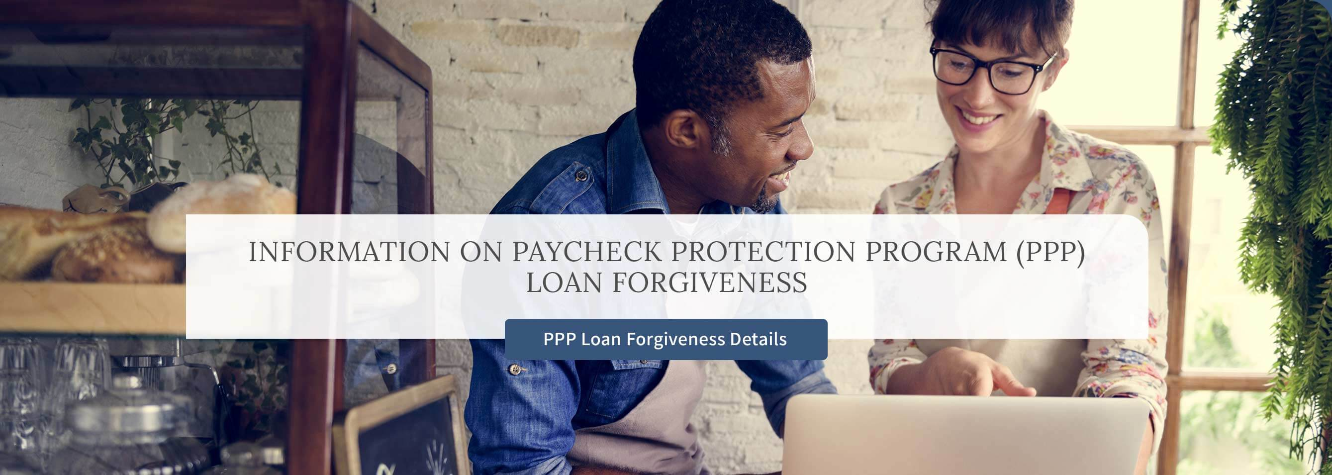Information on Paycheck Protection Program (PPP) Loan Forgiveness.  PPP Loan Forgiveness Details.