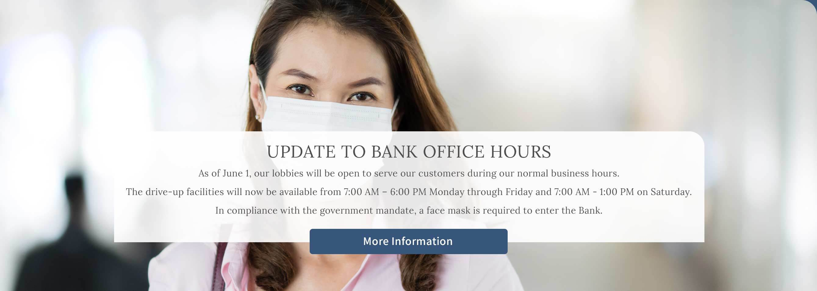 Update to Bank Office Hours As of June 1, our lobby will be open to serve our customers during our normal business hours. The drive-up facilities will now be available from 7:00 AM – 6:00 PM Monday through Friday and 7:00 AM - 1:00 PM on Saturday.In compliance with the government mandate, a face mask is required to enter the Bank.