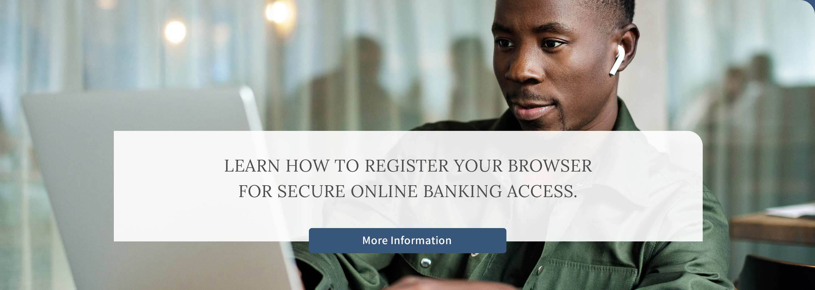Learn how to Register your Browserfor Secure Online Banking Access. More Information
