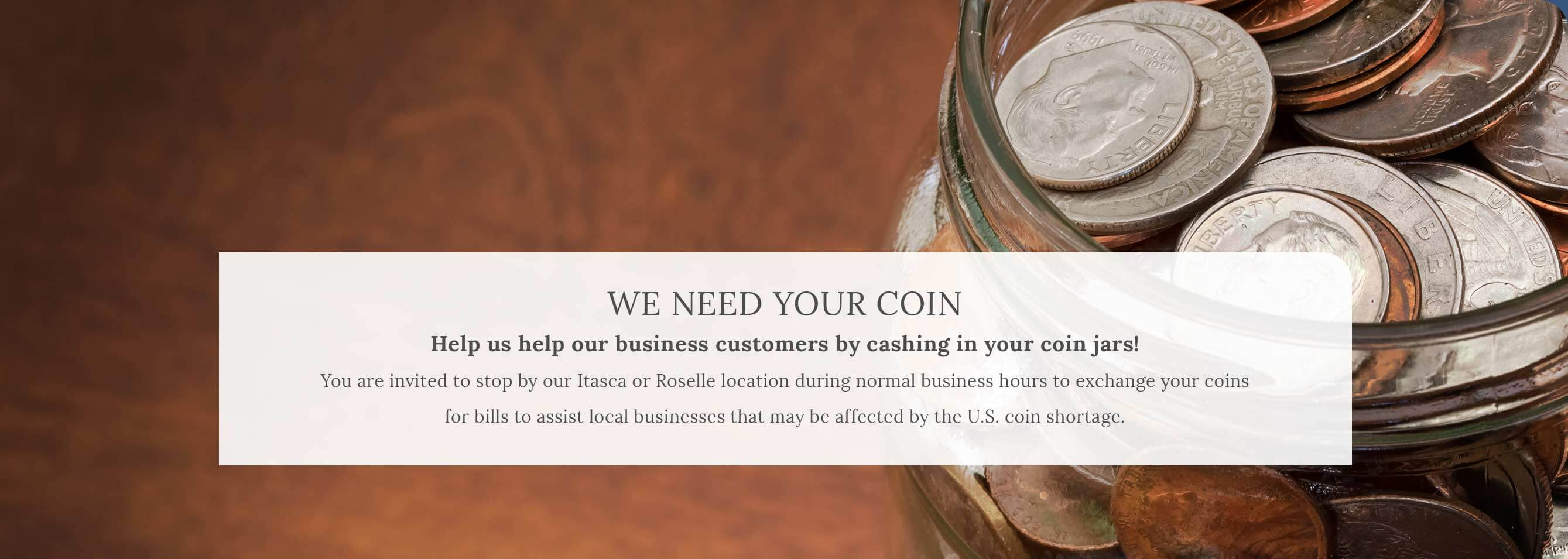We Need Your Coin. Help us help our business customers by cashing in your coin jars! You are invited to stop by our Itasca or Roselle location during normal business hours to exchange your coins for bills to assist local businesses that may be affected by the U.S. coin shortage.