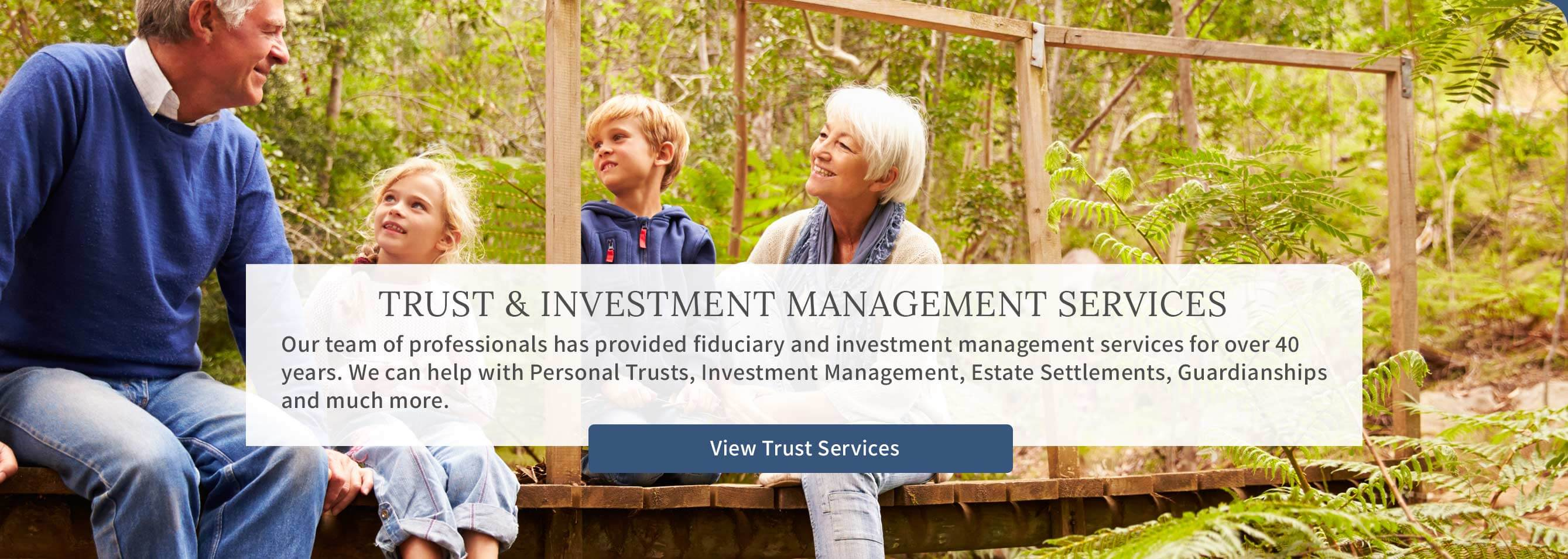 Trust & Investment Management - Our team of professionals has provided fiduciary and investment management services for over 40 years. - View Trust Services