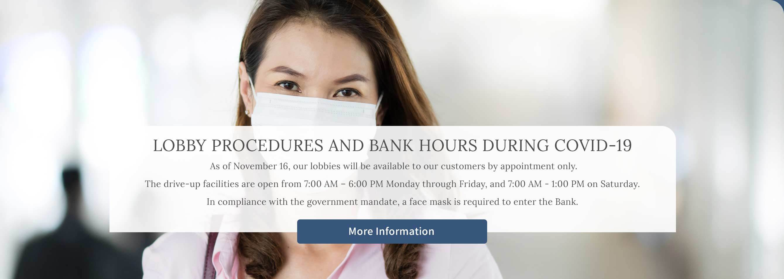 Lobby procedures and bank hours during Covid-19 As of November 16, our lobbies will be available to our customers by appointment only. The drive-up facilities are open from 7:00 am - 6:00 pm Monday through Friday, and 7:00 am - 1:00 pm on Saturday. In compliance with the government mandate, a face mask is required to enter the Bank. More information.