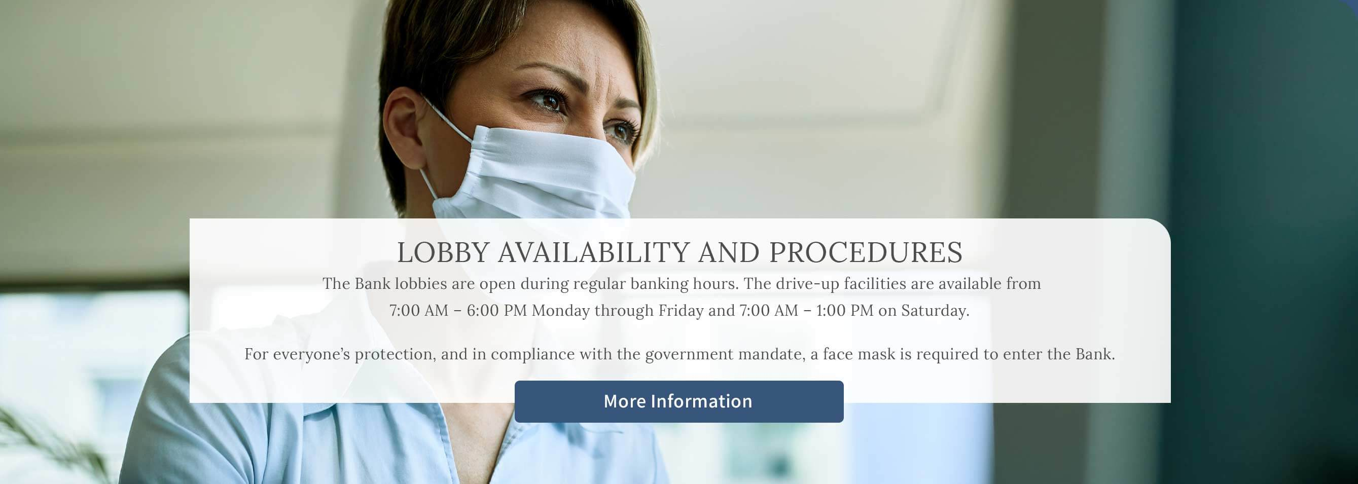 Lobby Availability and Procedures. The Bank lobbies are open during regular banking hours. The drive-up facilities are available from 7:00 AM - 6:00 PM Monday through Friday and 7:00 AM - 1:00 PM on Saturday. For everyone's protection, and in compliance with the government mandate, a face mask is required to enter the Bank.