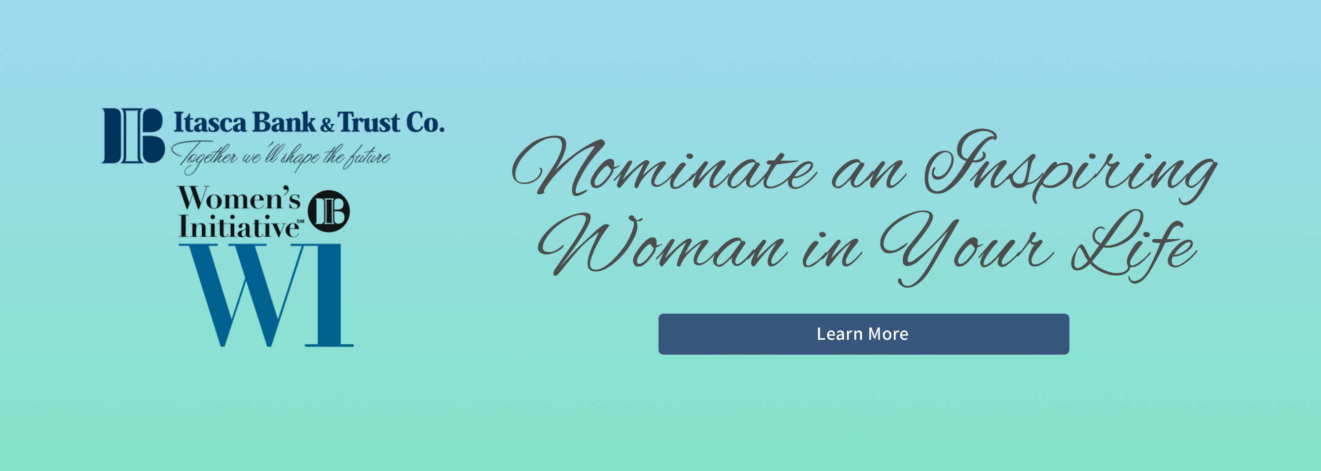 Itasca Bank and Trust Co. Women's Initiative WI. Nominate an inspiring woman in your life. Learn More