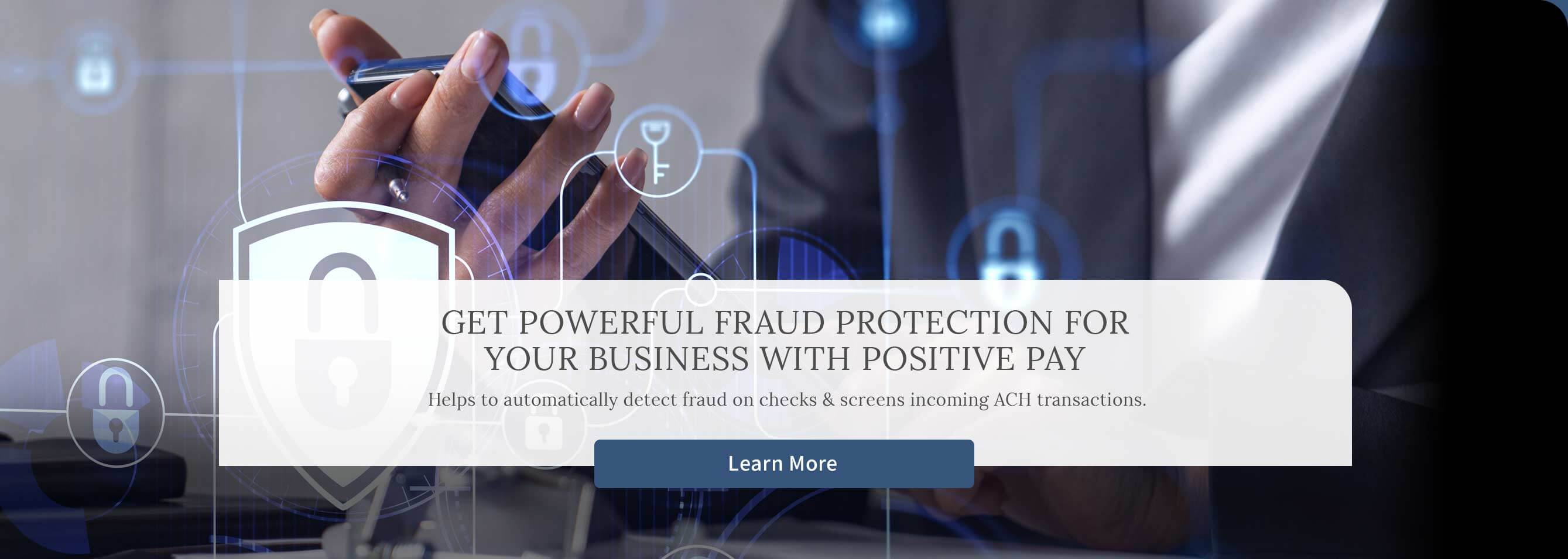 Get powerful fraud protection for your business with positive pay. Helps to automatically detect fraud on checks & screens incoming ACH transactions. Learn More