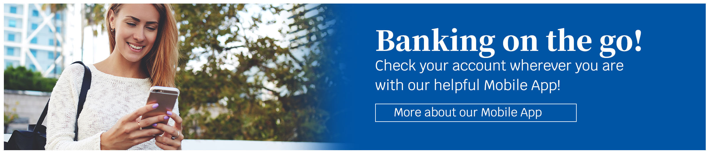 Banking on the go! Check your account wherever you are with our helpful Mobile App! More about our Mobile App