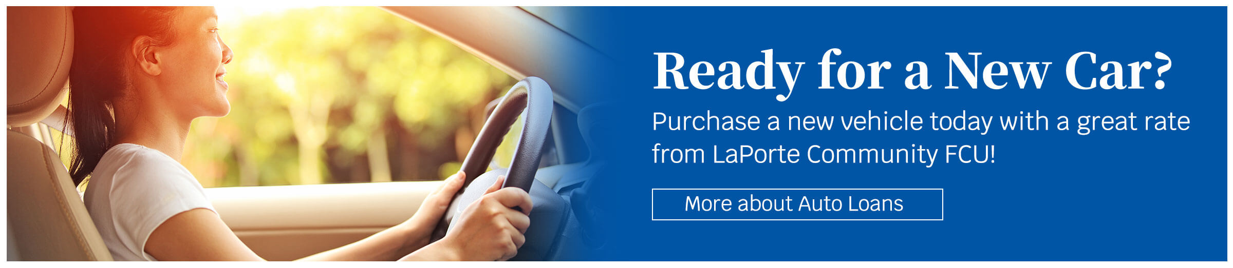 Ready for a new car? Purchase a new vehicle today with a great rate from LaPorte Community FCU! 2.99% apr for 72 months. More about auto loans