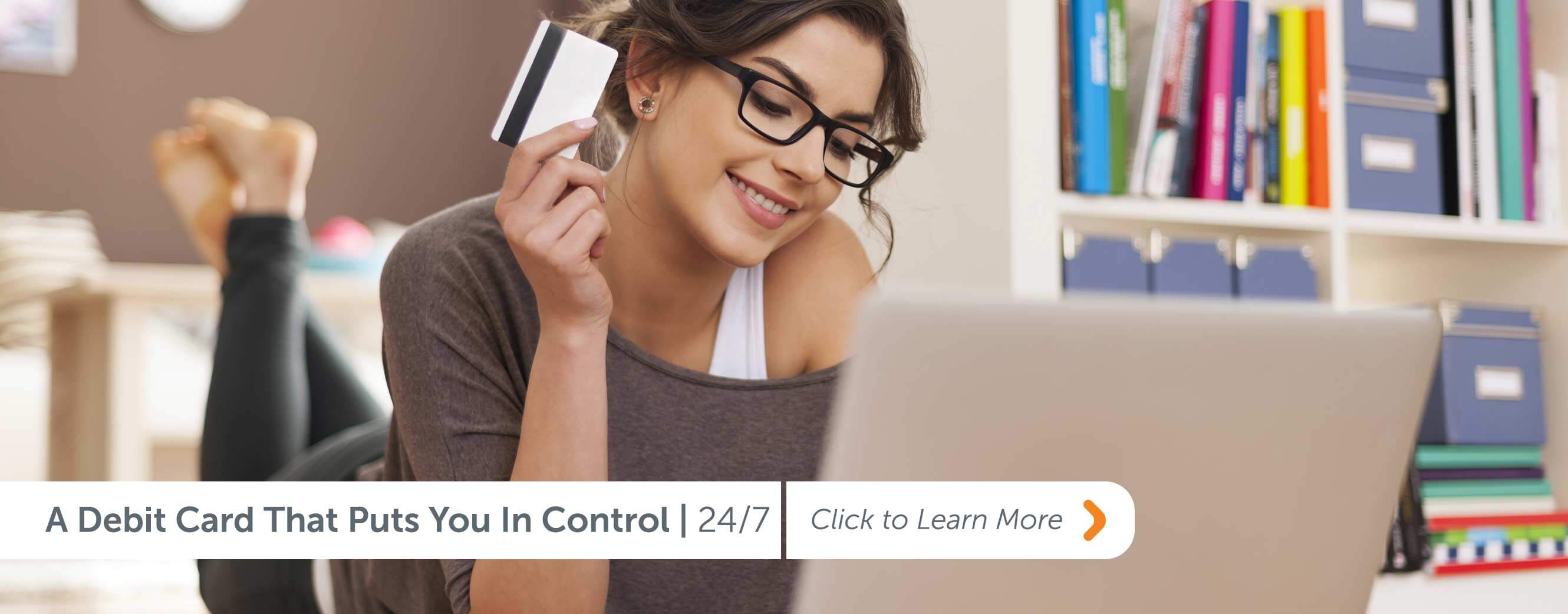 A Debit Card That Puts You In Control | 24/7 Click to Learn More