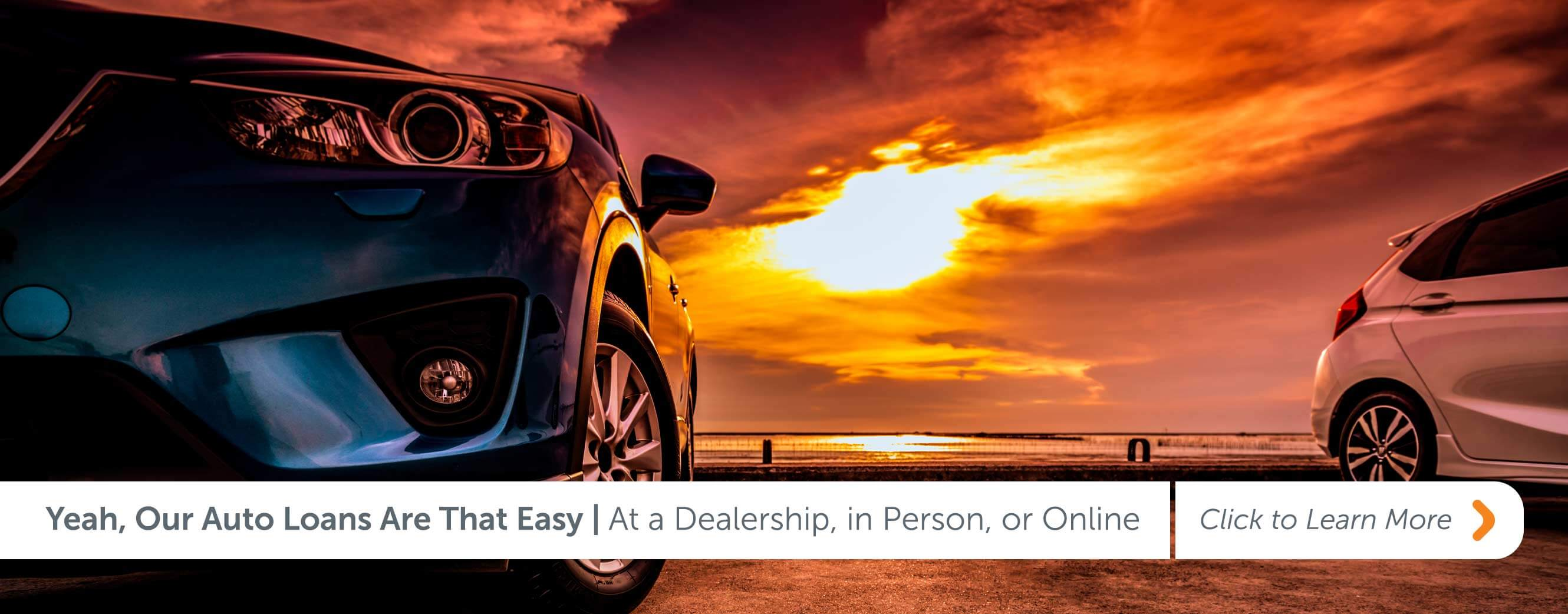 Yeah, Our Auto Loans Are That Easy At a Dealership, in Person, or Online Click to Learn More