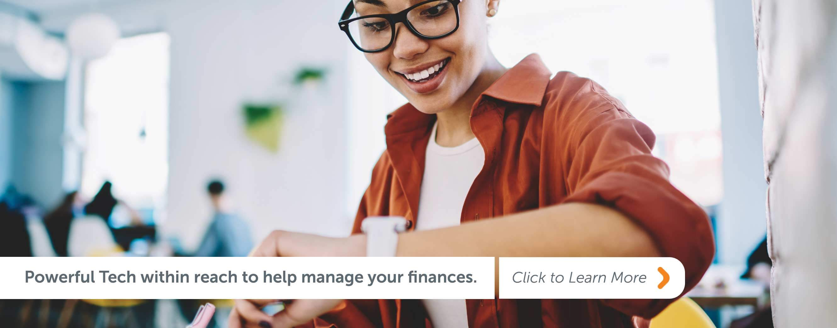 Powerful Tech within reach to help manage your finances. Click to learn more!