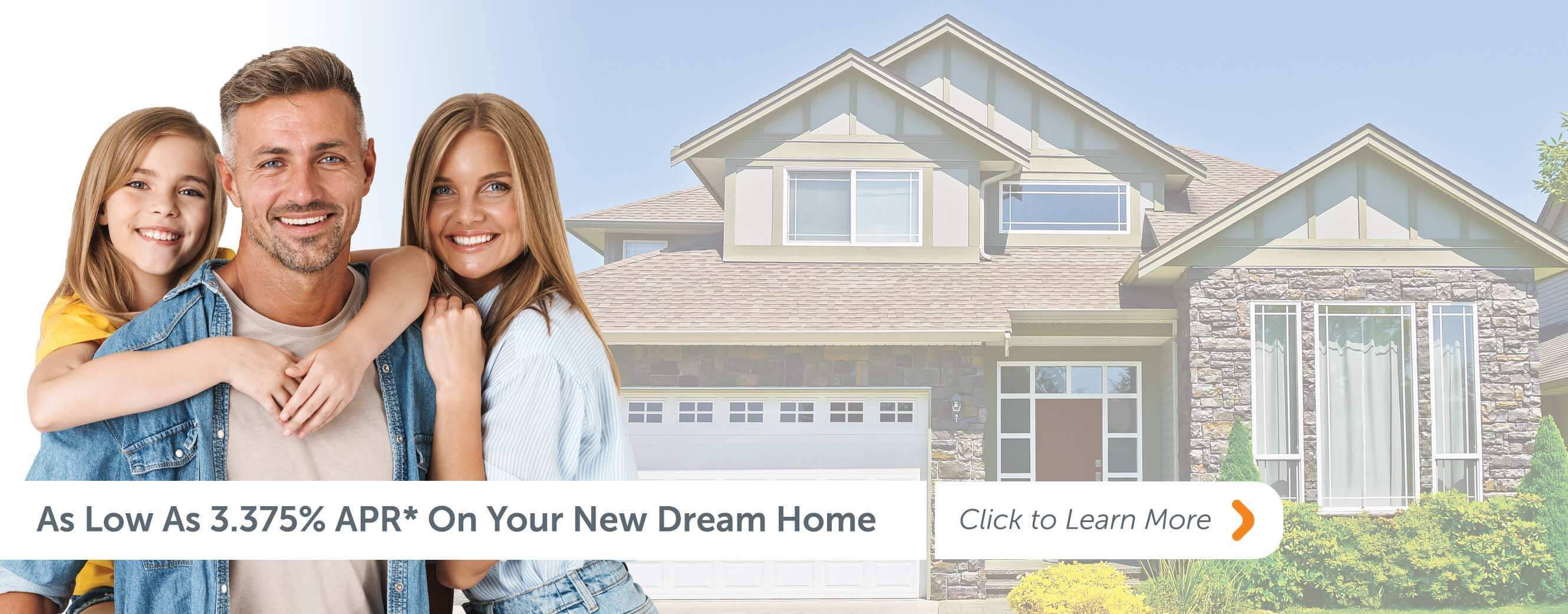 As Low as 3.375% APR* On Your New Dream Home Click to learn more