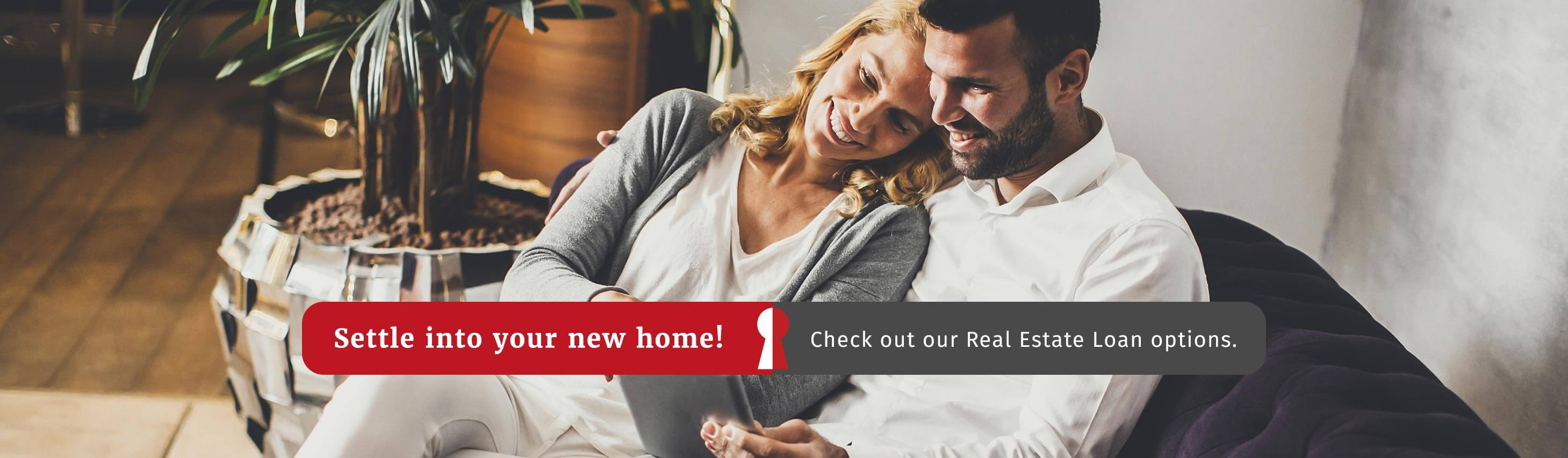 Settle into your new home! Check out our Real Estate Loan options.