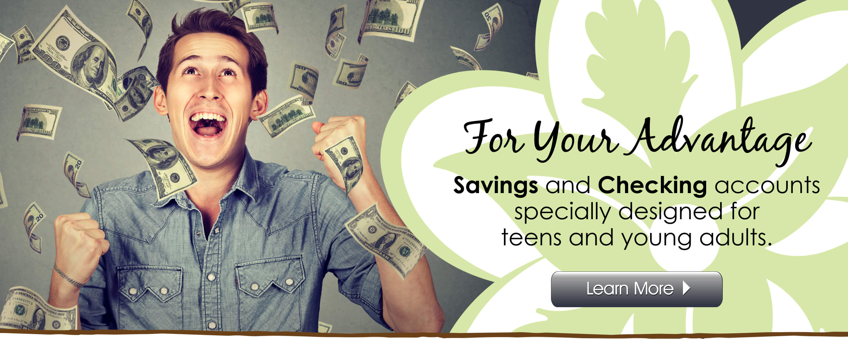 For Your Advantage - Checking and Saving accounts designed for teens and young adults.  Click to learn more.