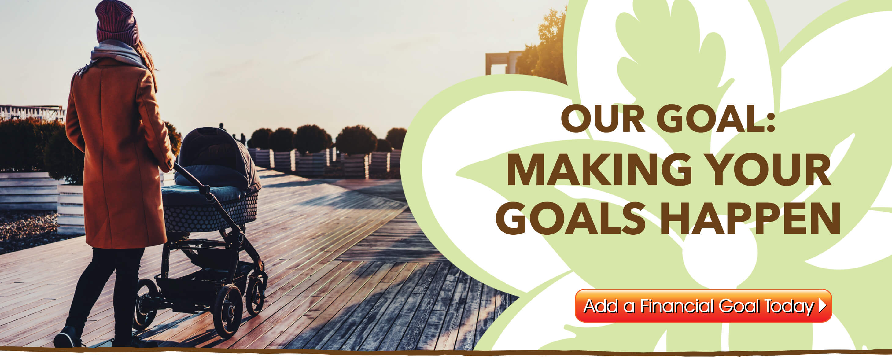 Our Goal:  Making your goals happen!  Add a financial goal today in MyFinancial.