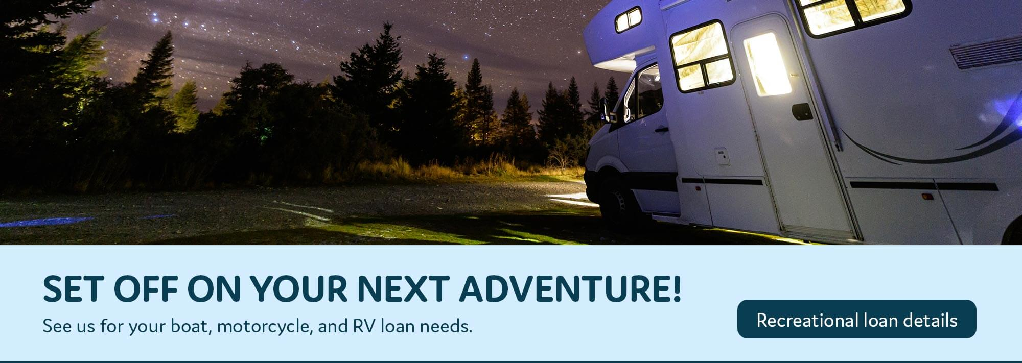 Set off on your next adventure! See us for your boat, motorcycle, and RV Loans. Recreational loans details.
