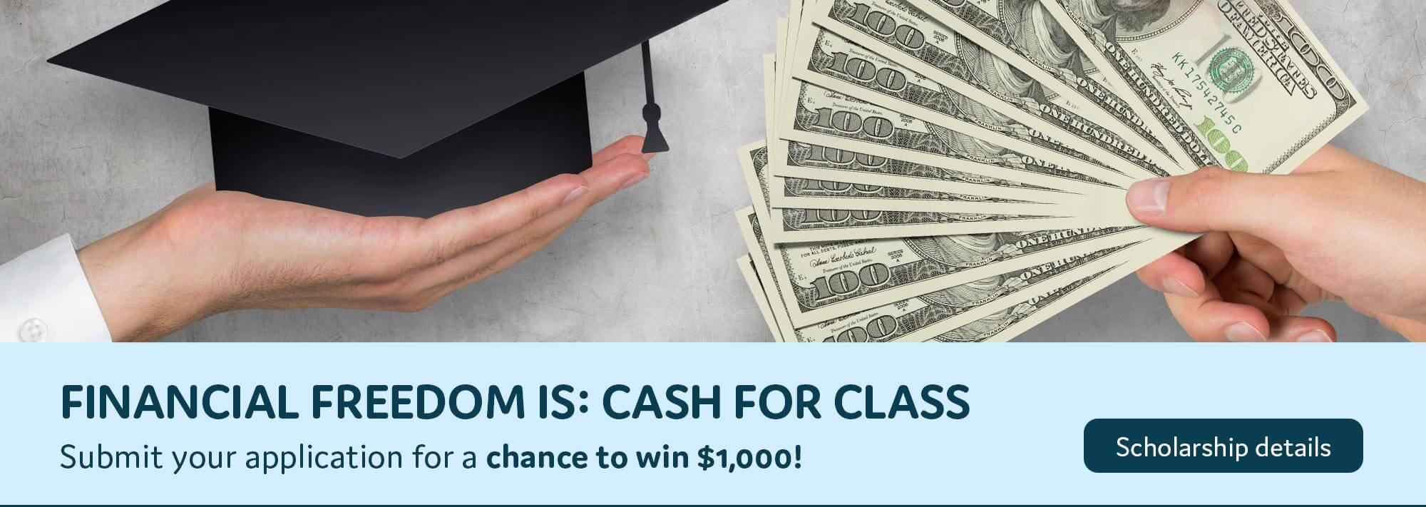 Financial Freedom is cash for class. Submit your scholarship application for a chance to win $1,000.