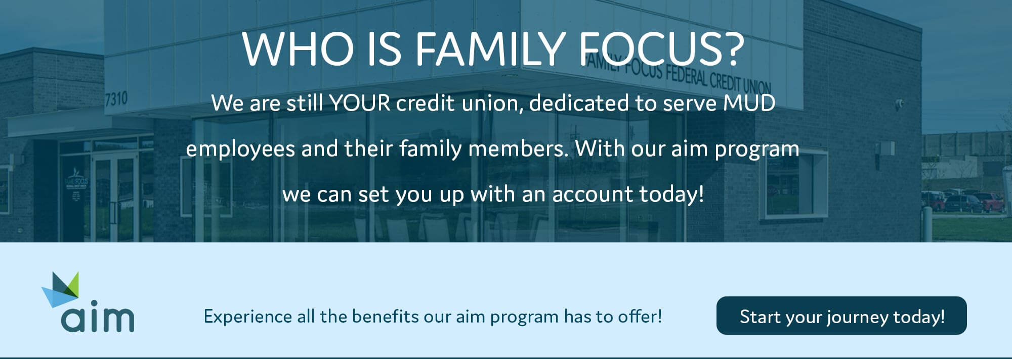 Who is family focus? We are still YOUR credit union, dedicated to serve MUD employees and their family members. With our aim program we can set you up with an account today! Experience all the benefits our aim program has to offer! Start your journey today!