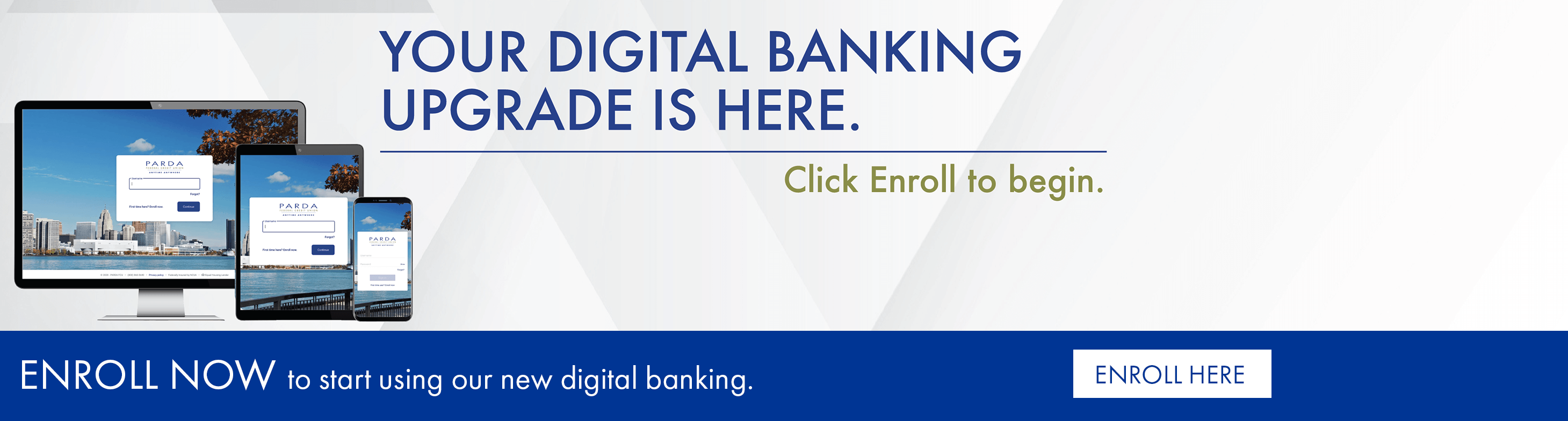 Your digital banking upgrade is here. Click enroll to begin. Enroll now to start using our new digital banking.