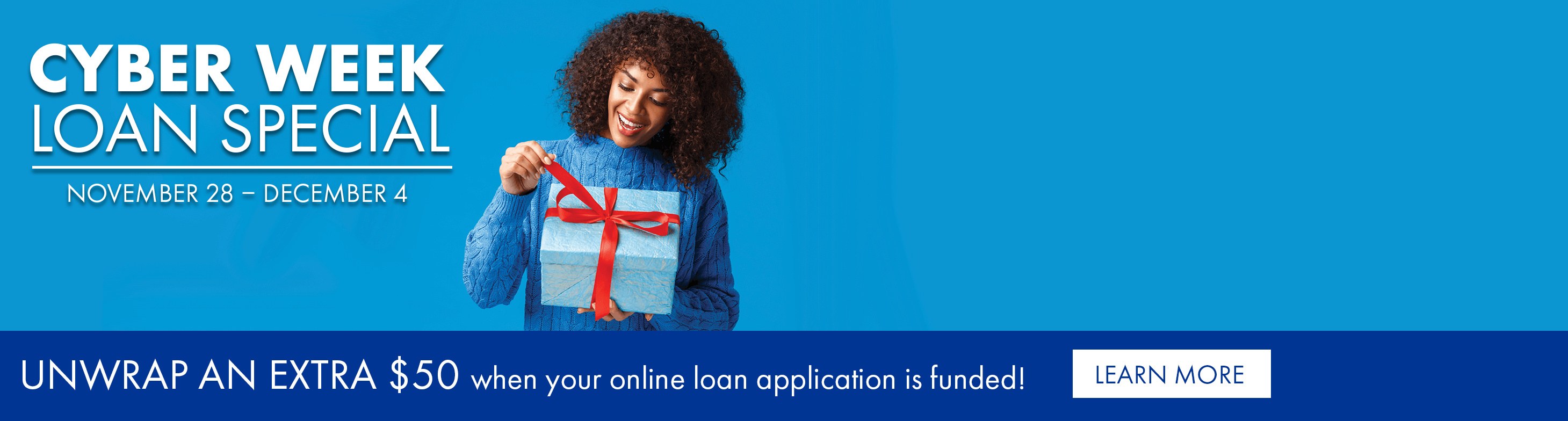 Cyber Week loan special November 28 - December 4. Unwrap an extra $50 when your online loan application is funded!