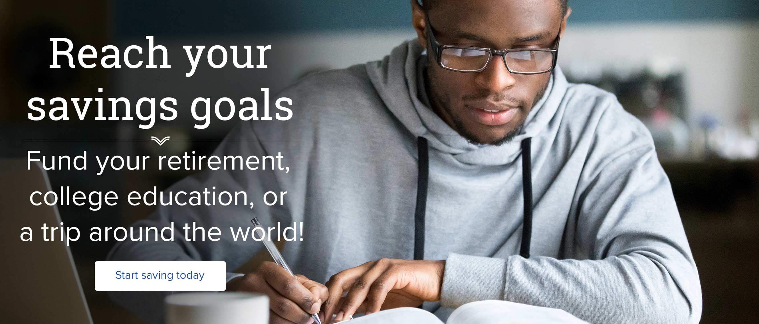 Reach your savings goals. Fund your retirement,  college education, or  a trip around the world! Start saving today