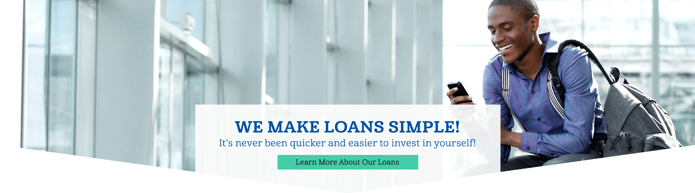 We make loans simple! It's never been quicker and easier to invest in yourself! Learn more about our loans.