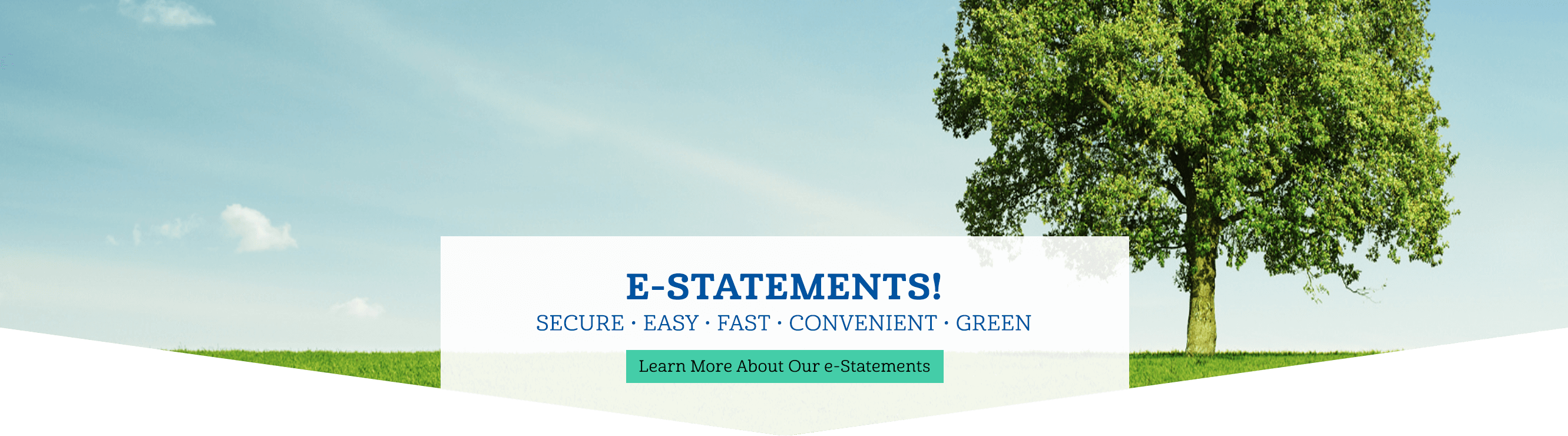 E-Statements! Secure, Easy, Fast, Convenient, green. Learn More About Our e-Statements