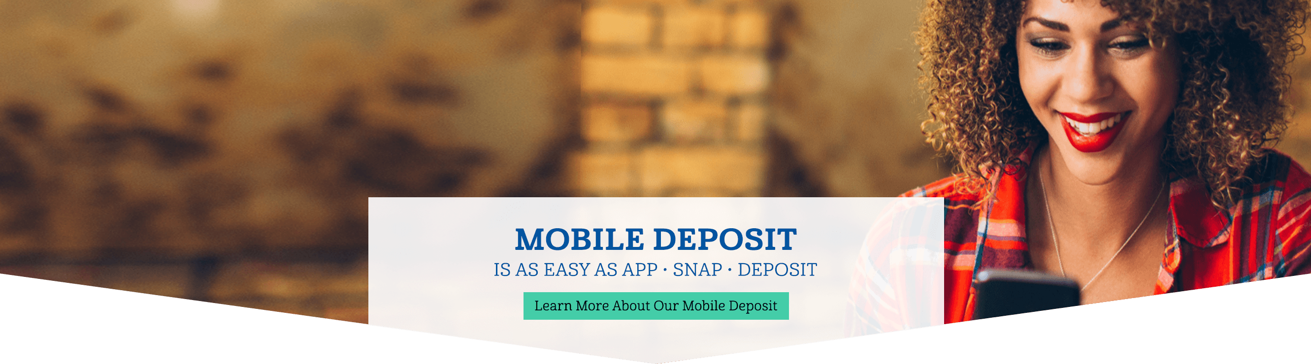 Mobile Deposit is as easy as app, snap, deposit. Learn more about our mobile deposit