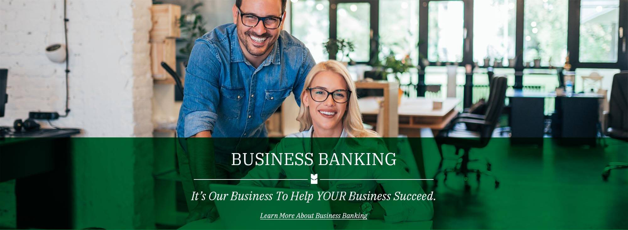 It's Our Business to help your business succeed. Learn more about business banking!