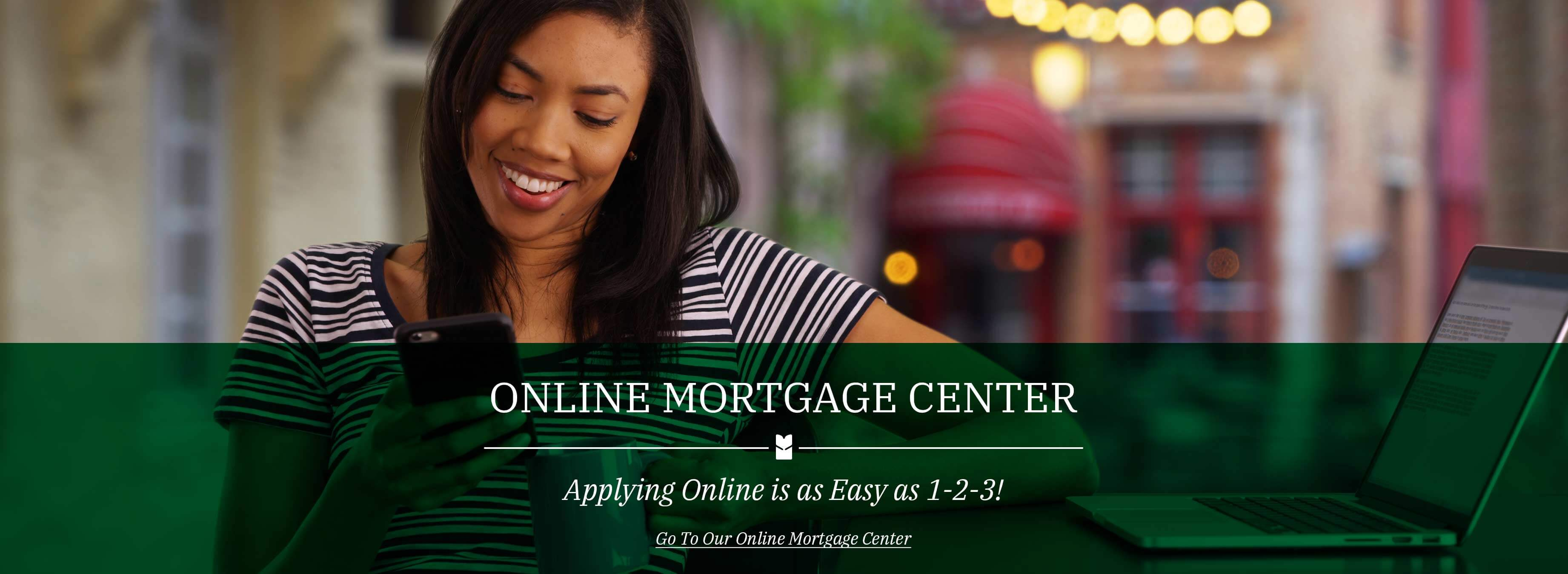 Online Mortgage Center Applying Online is as Easy as 1-2-3!  Go To Our Online Mortgage Center