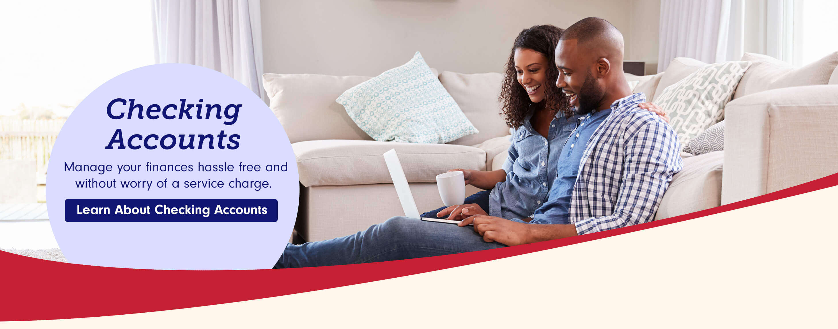 Checking Accounts  Manage your finances hassle free and without worry of a service charge. Learn about checking accounts